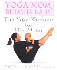 Yoga Mom, Buddha Baby: The Yoga Workout for New Moms