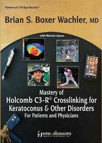 Mastery of Holcomb C3-R (R) Crosslinking for Keratoconus & Other Disorders: For Patients and Physicians