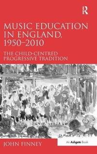 Music Education in England, 1950 2010: The Child-Centred Progressive Tradition