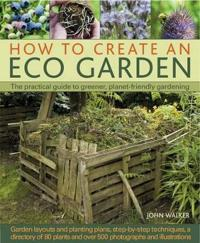 How to Create an Eco Garden: The Practical Guide to Greener, Planet-Friendly Gardening. Step-By-Step Techniques, a Directory of Over 80 Plants and