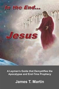 In the End... Jesus: A Layman's Guide That Demystifies the Apocalypse and End-Time Prophecy