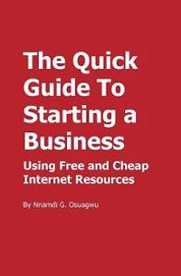 The Quick Guide to Starting a Business: Using Free and Cheap Internet Resources