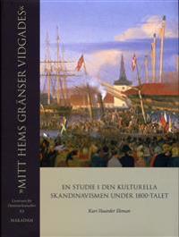 """""""Mitt hems gränser vidgades"""" : en studie i den kulturella skandinavismen under 1800-talet"""