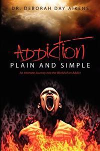 Addiction Plain and Simple: An Intimate Journey Into the World of an Addict
