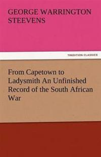From Capetown to Ladysmith an Unfinished Record of the South African War