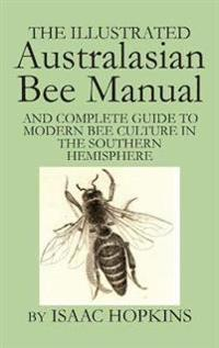 The Illustrated Australasian Bee Manual and Complete Guide to Modern Bee Culture in the Southern Hemisphere