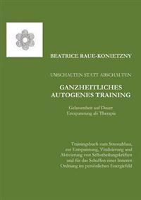 Umschalten Statt Abschalten - Ganzheitliches Autogenes Training