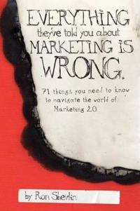 Everything They've Told You about Marketing Is Wrong