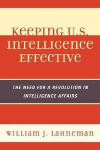 Keeping U.S. Intelligence Effective: The Need for a Revolution in Intelligence Affairs