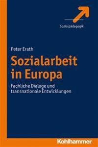 Sozialarbeit in Europa: Fachliche Dialoge Und Transnationale Entwicklungen