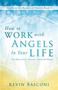 How to Work with Angels in Your Life: The Reality of Angelic Ministry Today