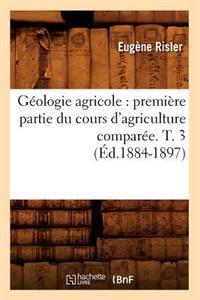 G�ologie Agricole: Premi�re Partie Du Cours d'Agriculture Compar�e. T. 3 (�d.1884-1897)