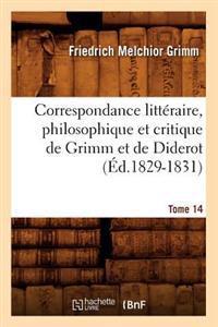Correspondance Litt�raire, Philosophique Et Critique de Grimm Et de Diderot. Tome 14 (�d.1829-1831)