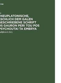 Die Neuplatonische, Fälschlich Dem Galen Zugeschriebene Schrift Pros Gauron Peri Tou Pos Empsychoutai Ta Embrya