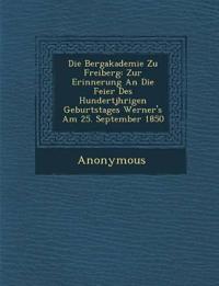 Die Bergakademie Zu Freiberg: Zur Erinnerung An Die Feier Des Hundertj¿hrigen Geburtstages Werner's Am 25. September 1850