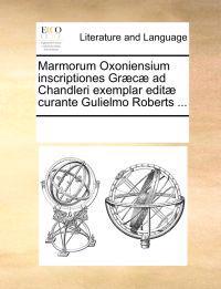 Marmorum Oxoniensium Inscriptiones Grc Ad Chandleri Exemplar Edit Curante Gulielmo Roberts ...