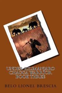 Under Kilimanjaro Chagga Warrior Book Three