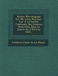 Notice Necrologique Sur MR Louis Reynier, Lue a la Societe Cantonale Des Sciences Naturelles Dans La Seance Du 2 Fevrier 1825...