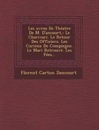 Les ¿uvres De Théatre De M. D'ancourt,: Le Charivari. Le Retour Des Officiers. Les Curieux De Compiegne. Le Mari Retrouvé. Les Fées...