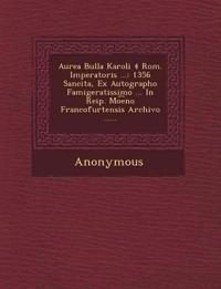 Aurea Bulla Karoli 4 ROM. Imperatoris ...: 1356 Sancita, Ex Autographo Famigeratissimo ... in Reip. Mo E No Francofurtensis Archivo ......
