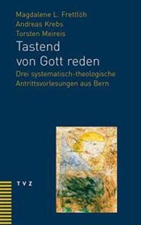 Tastend Von Gott Reden: Drei Systematisch-Theologische Antrittsvorlesungen Aus Bern