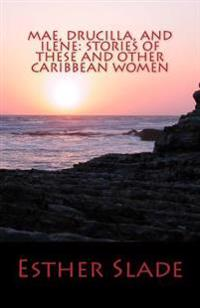 Mae, Drucilla, and Ilene: Stories of These and Other Caribbean Women