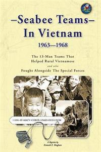 Seabee Teams in Vietnam 1963-1968: 13 Man Teams That Helped Rural Vietnamese and Who Fought Alongside the Special Forces