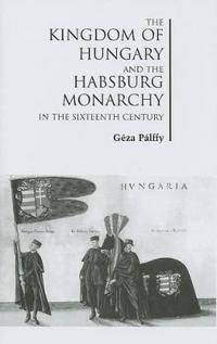 The Kingdom of Hungary and the Habsburg Monarchy in the Sixteenth Century