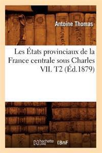 Les Etats Provinciaux de la France Centrale Sous Charles VII. T2 (Ed.1879)