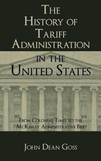 The History of Tariff Administration in the United States from Colonial Times to the McKinley Administration Bill