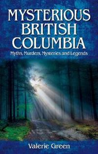 Mysterious british columbia - myths, murders, mysteries and legends