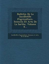Bulletin De La Soci¿et¿e D'agriculture, Sciences Et Arts De La Sarthe, Volume 8...