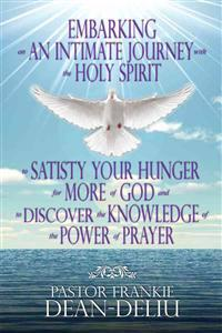 Embarking on an Intimate Journey with the Holy Spirit to Satisfy Your Hunger for More of God and to Discover the Knowledge of the Power of Prayer