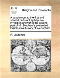 A Supplement to the First and Second Parts of Lay-Baptism Invalid; In Answer to the Second Part of Mr. Bingham's Pretended Scholastical History of Lay-Baptism