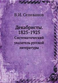 Dekabristy. 1825-1925 Sistematicheskij Ukazatel' Russkoj Literatury