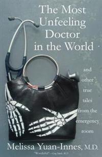 The Most Unfeeling Doctor in the World and Other True Tales from the Emergency Room