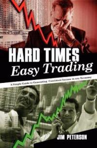 Hard Times Easy Trading: A Simple Guide to Generating Consistent Income in Any Economy.