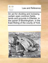 An ACT for Dividing and Inclosing Certain Open Common Fields, Lands and Grounds in Ellerker, in the Parish of Brantingham, in the East Riding of the County of York.