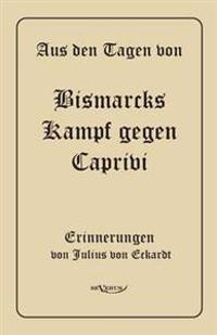 Aus Den Tagen Von Bismarcks Kampf Gegen Caprivi. Erinnerungen Von Julius Von Eckardt
