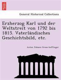 Erzherzog Karl Und Der Weltstreit Von 1792 Bis 1815. Vaterla Ndisches Geschichtsbild, Etc.