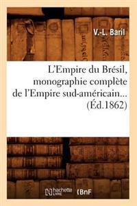 L'Empire Du Br�sil, Monographie Compl�te de l'Empire Sud-Am�ricain (�d.1862)