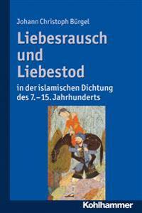 Liebesrausch Und Liebestod in Der Islamischen Dichtung Des 7. Bis 15. Jahrhunderts