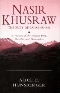 Nasir Khusraw, the Ruby of Badakhshan: A Portrait of the Persian Poet, Traveller and Philosopher