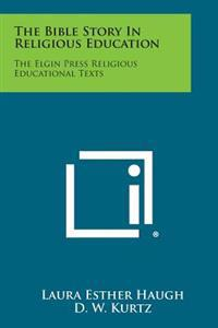 The Bible Story in Religious Education: The Elgin Press Religious Educational Texts