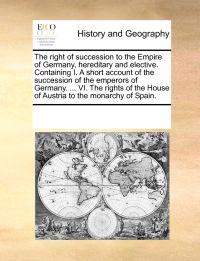 The Right of Succession to the Empire of Germany, Hereditary and Elective. Containing I. a Short Account of the Succession of the Emperors of Germany. ... VI. the Rights of the House of Austria to the Monarchy of Spain.