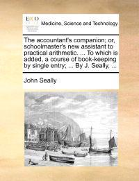 The Accountant's Companion; Or, Schoolmaster's New Assistant to Practical Arithmetic. ... to Which Is Added, a Course of Book-Keeping by Single Entry; ... by J. Seally, ...