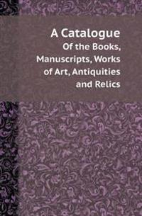 A Catalogue of the Books, Manuscripts, Works of Art, Antiquities and Relics