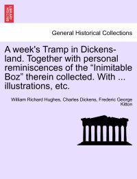 "A Week's Tramp in Dickens-Land. Together with Personal Reminiscences of the ""Inimitable Boz"" Therein Collected. with ... Illustrations, Etc."