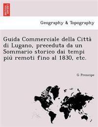 Guida Commerciale Della Citta Di Lugano, Preceduta Da Un Sommario Storico Dai Tempi Piu Remoti Fino Al 1830, Etc.