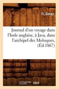 Journal d'Un Voyage Dans l'Inde Anglaise, � Java, Dans l'Archipel Des Moluques, (�d.1867)